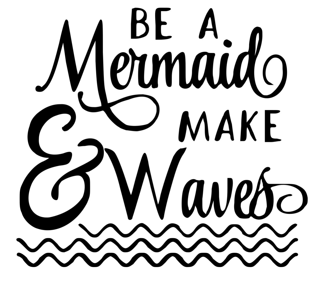 Be a mermaid, make waves - Copy - Copy
