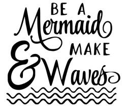 Be a mermaid, make waves - Copy - Copy