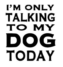 Im only talking to my dog today