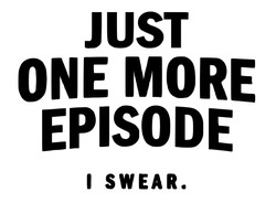 Just one more episode, I swear