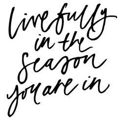 Live fully in the season you are in