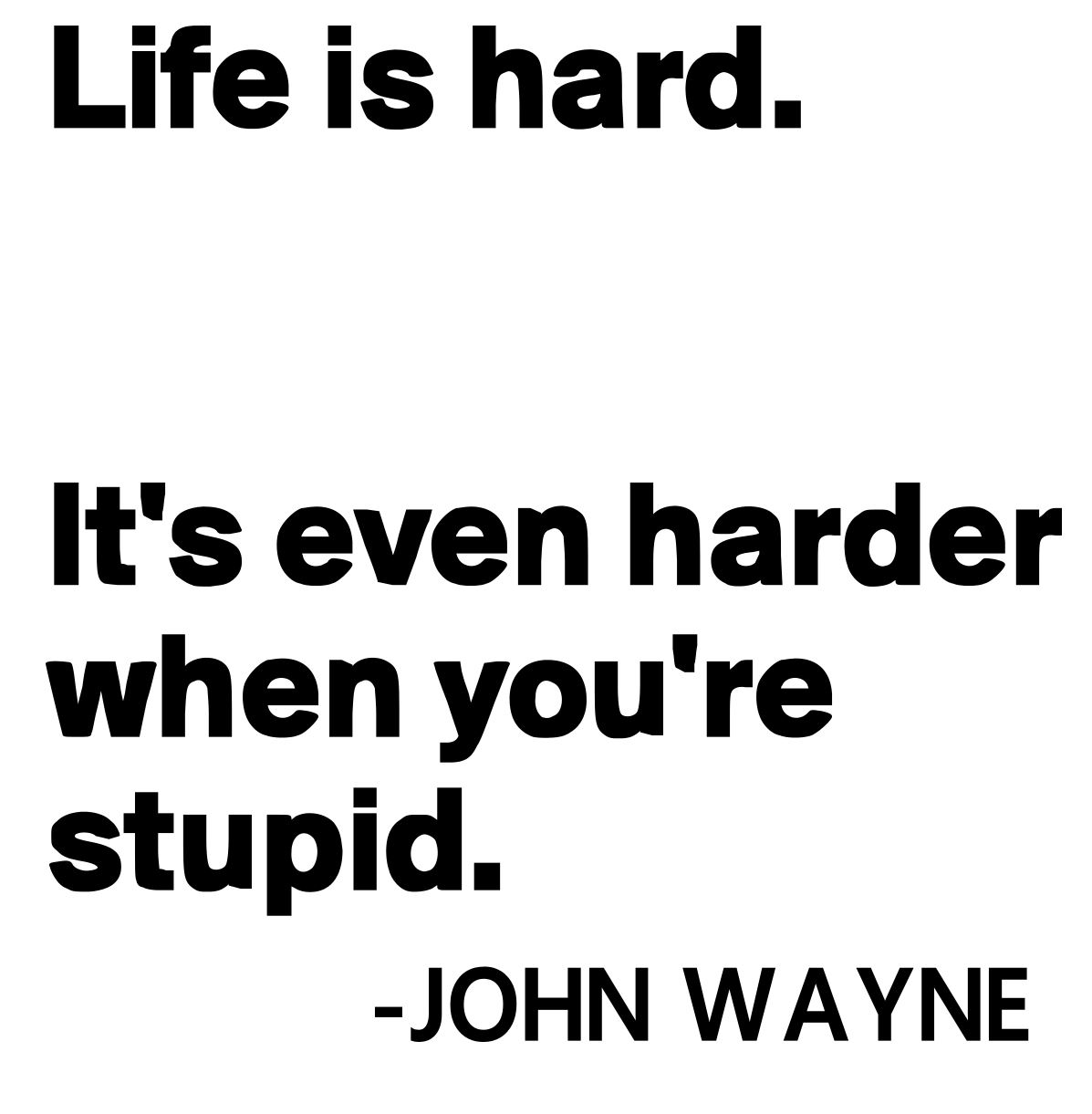 Life is hard, John Wayne