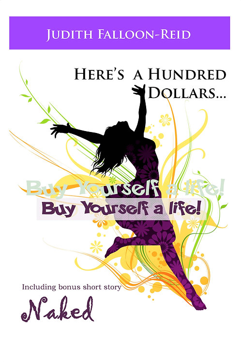 Here's a Hundred Dollars...Buy Yourself a Life! by Judith Falloon-Reid