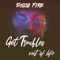 Disco Fire - Get Troubles Out Of Life