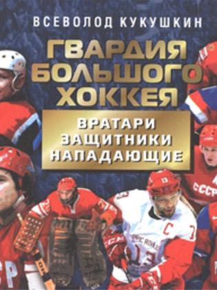 Всеволод Кукушкин Гвардия большого хоккея. Вратари. Защитники. Нападающие