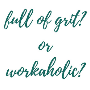 Full of Grit? Or Workaholic?