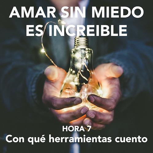 HORA 7 - AMAR SIN MIEDO ES INCREÍBLE - CON QUÉ HERRAMIENTAS CUENTO