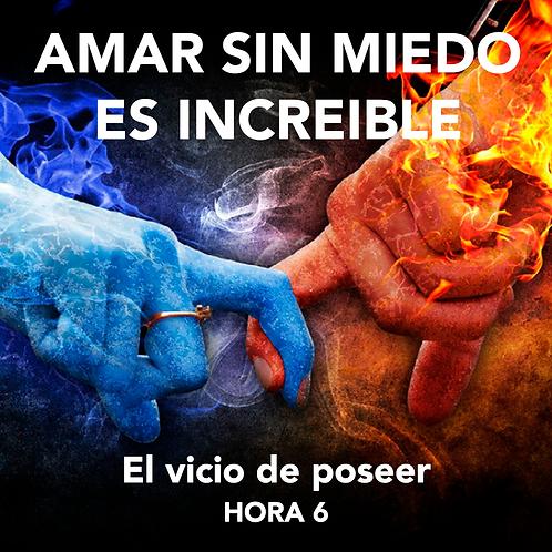 HORA 6 - AMAR SIN MIEDO ES INCREÍBLE - EL VICIO DE POSEER Y CONTROLAR