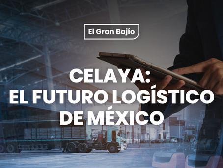 Celaya: El futuro logístico de México