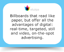 Billboards that read like paper, but offer all the advantages of digital: real-time, targeted, still and video, on-the-spot advertising.