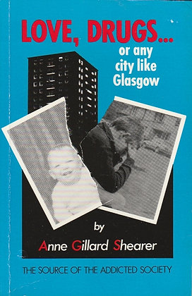 Love, Drugs...or any city like Glasgow; The Source of the Addicted Society, Anne Gillard Shearer, 0951250000