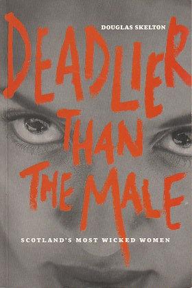 Deadlier than the Male: Scotland's Most Wicked Women, Douglas Skelton, 9781902927688