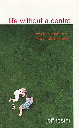 Life Without a Centre: Awakening from the Dream of Separation, Jeff Foster, 9780955399909