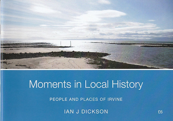 Moments in Local History: People andn Places of Irvine, Ian J Dickson, 9781527232853