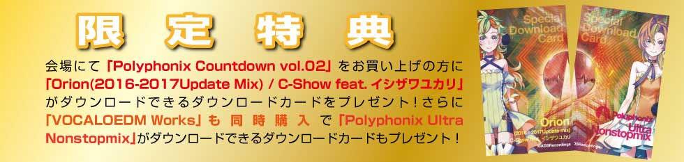 限定特典 会場にて「Polyphonix Countdown vol.01」をお買い上げの方に「Orion(2016-2017Update Mix) / C-Show feat.イシザワユカリ」がダウンロードできるダウンロードカードをプレゼント!さらに「VOCALOEDM Works」も同時購入で「Polyphonix Ultra Nonstopmix」がダウンロードできるダウンロードカードもプレゼント!