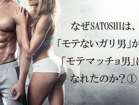 なぜSATOSHIは「モテないガリ男」から「モテマッチョ男」になれたのか?①
