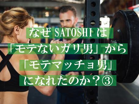 なぜSATOSHIは「モテないガリ男」から「モテマッチョ男」になれたのか?③