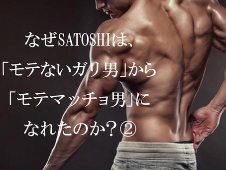 なぜSATOSHIは「モテないガリ男」から「モテマッチョ男」になれたのか?②