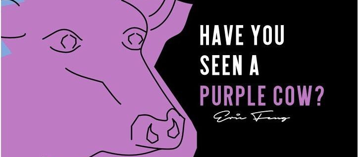 HAVE YOU SEEN A PURPLE COW?