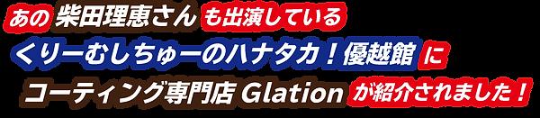 あの柴田理恵さんも出演しているくりーみしちゅーのハナタカ!優越館にコーティング専門店Glationが紹介されました!