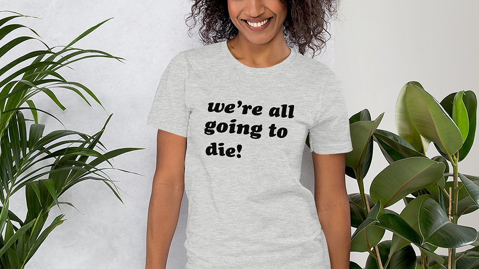 We're All Going To Die tee