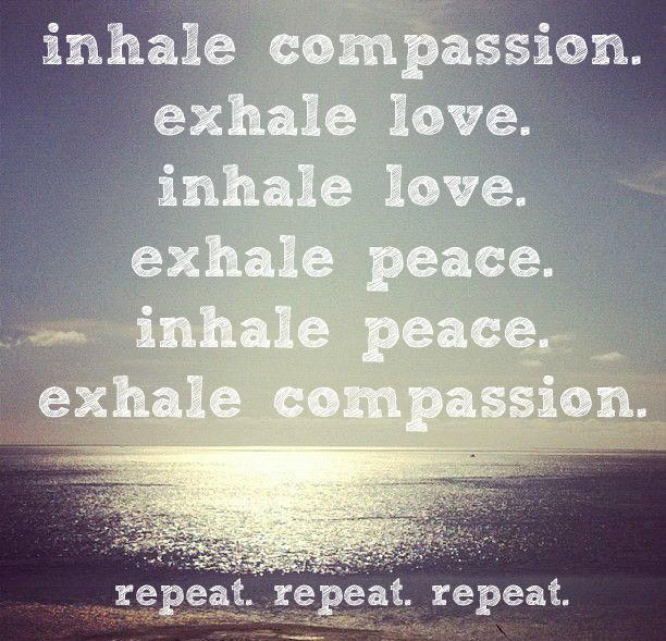 inhale compassion, exhale love.