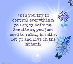 When you try to control you enjoy nothing.