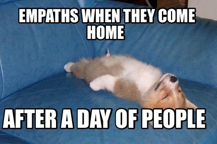 Empaths after a day of poeple.