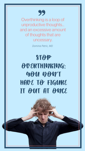 STOP OVERTHINKING: YOU DON'T HAVE TO FIGURE IT OUT AT ONCE
