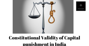 The constitutional Validity of Capital Punishment in India