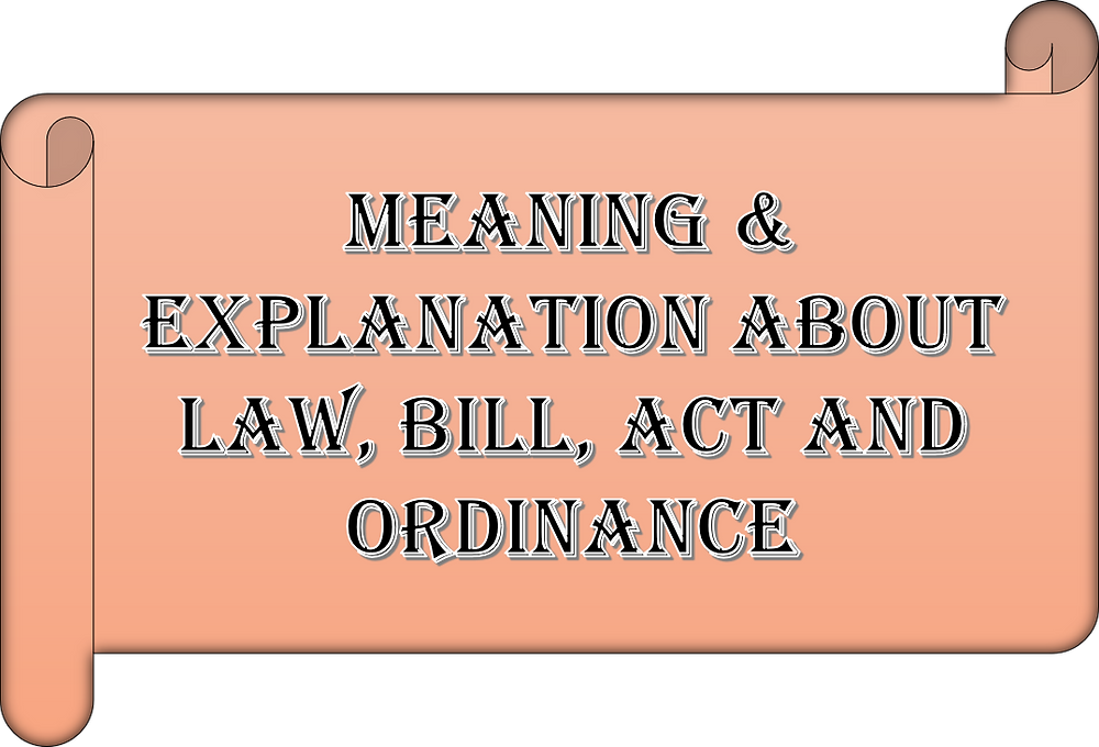 Meaning & Explanation about Law, Bill, Act and Ordinance