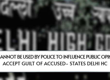 Media Cannot Be Used by Police to Influence Public Opinion to Accept Guilt of Accused: Delhi HC