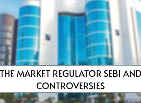 The Market Regulator SEBI and Controversies