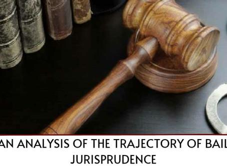 AN ANALYSIS OF THE TRAJECTORY OF BAIL JURISPRUDENCE