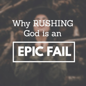Why rushing God is an EPIC FAIL. #quickread