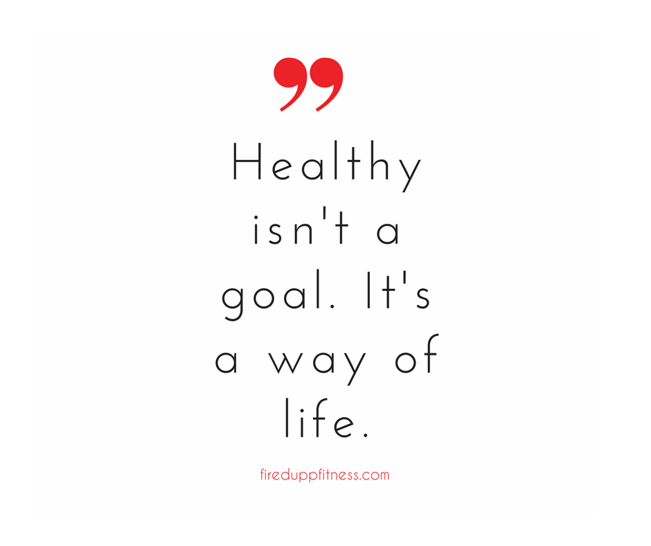 Healthy isn't a goal. It's a way of life.