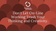 Don't Let On-Line Working Trash Your Thinking and Creativity