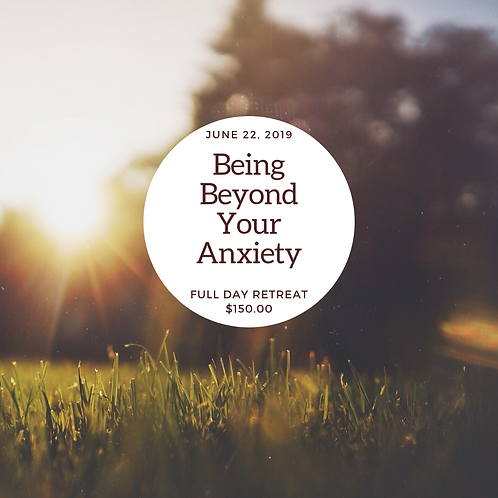 Being Beyond Your Anxiety Full Day Retreat 6/22/19
