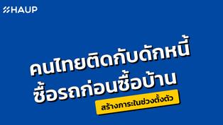 คนไทยติดกับดักหนี้ ซื้อรถก่อนซื้อบ้าน สร้างภาระในช่วงตั้งตัว