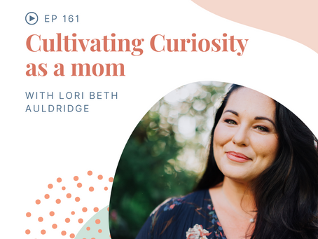Episode 161: Cultivating Curiosity as a Mom with Lori Beth Auldridge
