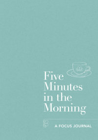 FIVE MINUTES IN THE MORNING- A FOCUS JOURNAL