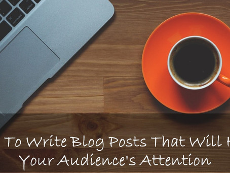 How To Write Blog Posts That Will Hold Your Audience's Attention