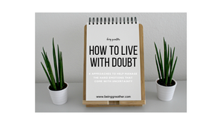 How to Live with Doubt: 4 Approaches to Help Manage the Hard Emotions that Come With Uncertainty