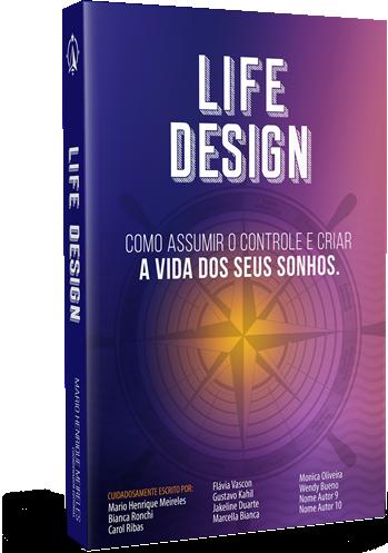 LIFE DESIGN - Como Assumir O Controle E Criar A Vida Dos Seus Sonhos.