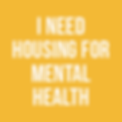 I NEED HOUSING FOR MENTAL HEALTH.png