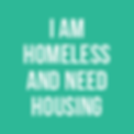 I AM HOMELESS AND NEED HOUSING.png