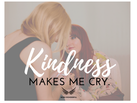 Kindness Makes Me Cry