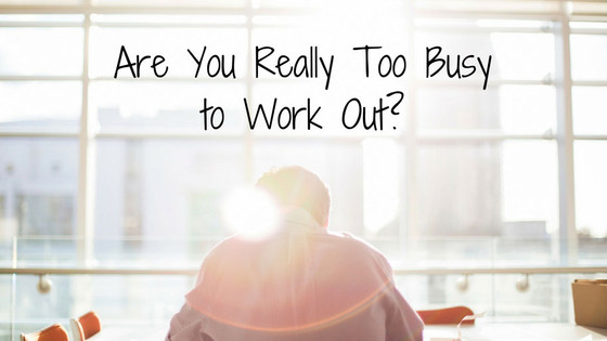 Are You Really Too Busy to Work Out?