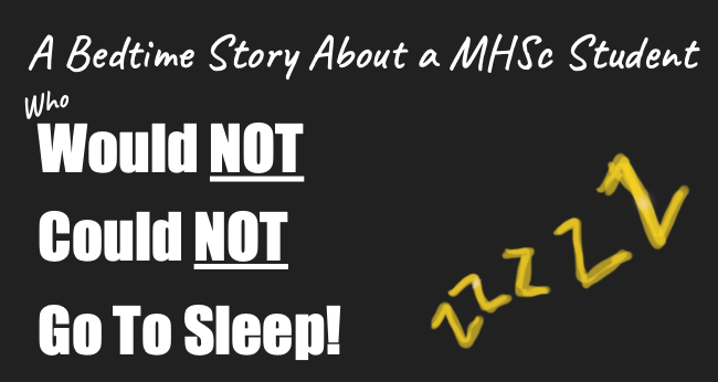 """A black background with white font that says """"A Bedtime Story About a MHSc Student Who Would NOT, Could NOT, Go to Sleep!"""""""