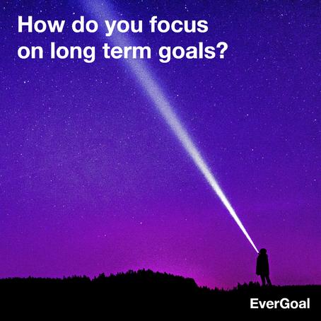 How do you focus on long term goals?
